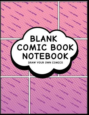 Blank Comic Book Notebook: Comic Design (23) - Create Your Own Comic Book Strips, Variety of Templates For Comic Book Drawing