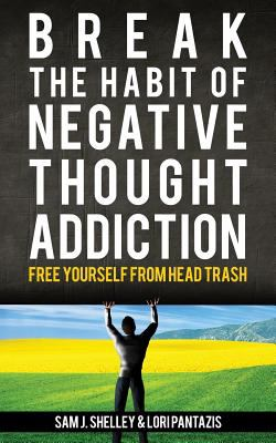 Break the Habit of Negative Thought Addiction: Free Yourself from Head Trash