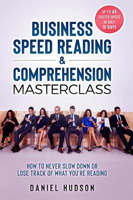 Business Speed Reading & Comprehension Masterclass: How to Never Slow Down or Lose Track of What Youre Reading