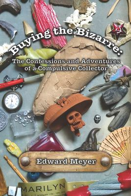 Buying the Bizarre: Confessions of a Compulsive Collector