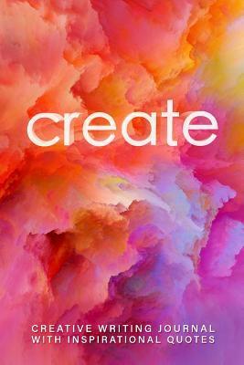 Create: Creative Writing Journal With Inspirational Quotes (Creative Writing Journals)