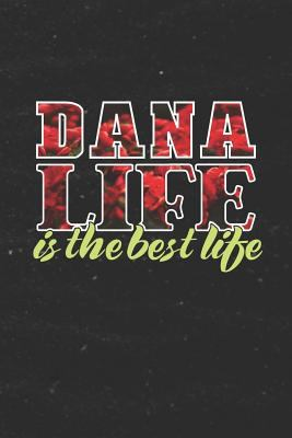 Dana Life Is The Best Life: First Name Funny Sayings Personalized Customized Names Women Girl Mother's day Gift Notebook Journal