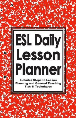 ESL Daily Lesson Planner: Includes Steps to Lesson Planning and General Teaching Tips & Techniques