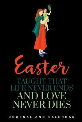 Easter taught that life never ends and love never dies: Blank Lined Journal With Calendar For Easter Holidays