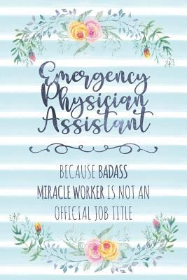 Emergency Physician Assistant: Because Badass Miracle Worker Is Not An Official Job Title (Blank Notebook - Funny Lined Journals for Doc)