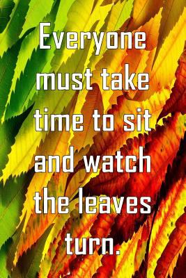 Everyone must take time to sit and watch the leaves turn: Notebook with quote,  notebook, pretty cover, blank lined pages. Nice gift.