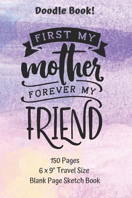 First My Mother Forever My Friend Doodle Book Travel Size 150 pages Blank Page Sketchbook: Classic Soft Cover Diary Log Book UnLined Pages With Framed