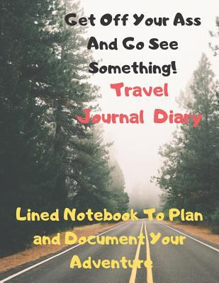 Get Off Your Ass And Go See Something Travel Journal Diary: Lined Notebook to Plan and Document Your Adventure