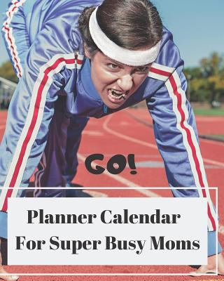 Go Planner Calendar For Super Busy Moms: Year Long One Page Per Day Calendar Notebook