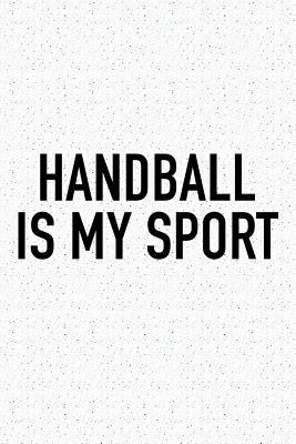 Handball Is My Sport: A 6x9 Inch Matte Softcover Diary Notebook With 120 Blank Lined Pages And A Funny Sports Fanatic Cover Slogan