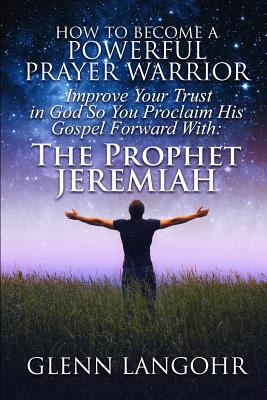 How To Become A POWERFUL PRAYER WARRIOR: Improve Your Trust in God So You Proclaim His Gospel Forward With: The Prophet Jeremiah