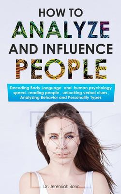 How to Analyze and Influence People: Decoding Body Language  and  human psychology, speed-reading people, unlocking verbal clues, Analyzing Behavior a
