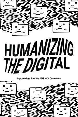 Humanizing the Digital: Unproceedings from the MCN 2018 Conference