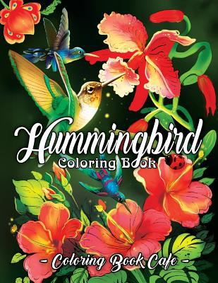 Hummingbird Coloring Book: An Adult Coloring Book Featuring Charming Hummingbirds, Beautiful Flowers and Nature Patterns for Stress Relief and Relaxat