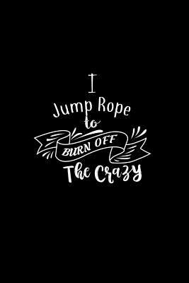 I Jump Rope To Burn Off The Crazy: A 6x9 Inch Matte Softcover Paperback Notebook Journal With 120 Blank Lined Pages