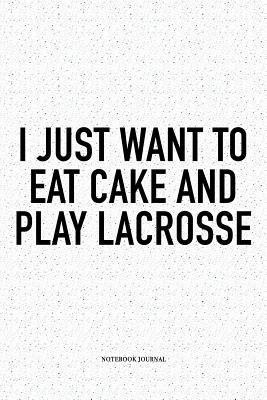 I Just Want To Eat Cake And Play Lacrosse: A 6x9 Inch Softcover Matte Diary Notebook With 120 Blank Lined Pages And A Funny Field Sports Fanatic Cover