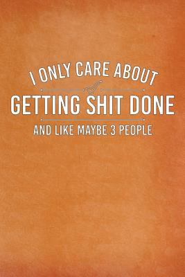 I Only Care About Getting Shit Done and Maybe Like 3 People: Daily Todo List Notebook, 6x9, Orange Cover