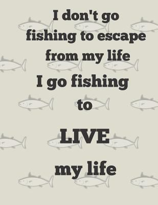 I don't go fishing to escape from my life I go fishing to LIVE my life: Large Blank Lined journal notebook  120 pages 8.5x11 inches