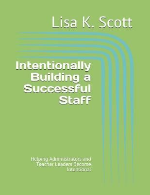 Intentionally Building a Successful Staff: Helping Administrators and Teacher Leaders Become Intentional