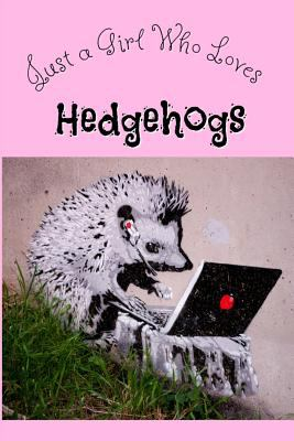 Just a Girl Who Loves Hedgehogs: Cute Hedgehog journal for Hedgie lovers! Perfect novelty notebookto write in, for all your notes and journaling.