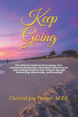 Keep Going: The Ultimate Guide to Overcoming Post-Graduation Depression, Toxic Work Environments and Landing the Job of Your Dreams through Networking