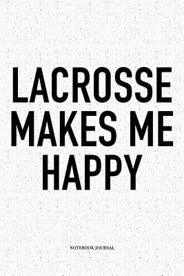 Lacrosse Makes Me Happy: A 6x9 Inch Softcover Matte Diary Notebook With 120 Blank Lined Pages And A Funny Field Sports Fanatic Cover Slogan