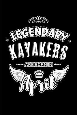 Legendary Kayakers are born in April: Blank Lined 6x9 Kayaking Journal/Notebooks as Birthday or any special occasion Gift for Kayakers who are born in
