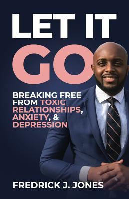 Let It Go: Breaking Free from Toxic Relationships, Anxiety, & Depression