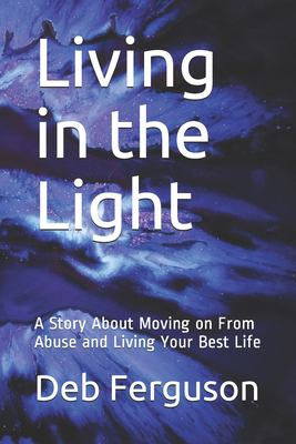 Living in the Light: A Story About Moving on From Abuse and Living Your Best Life