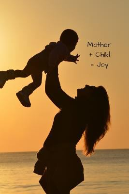 Mother + Child = Joy: A blank lined notebook for mothers, grandmothers, stepmothers, foster mothers to use as a journal, diary or composition book