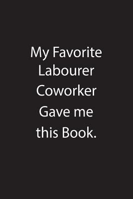 My Favorite Labourer Coworker Gave me this Book.: Blank Lined Notebook Journal Gift Idea