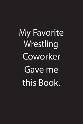 My Favorite Wrestling Coworker Gave me this Book.: Blank Lined Notebook Journal Gift Idea