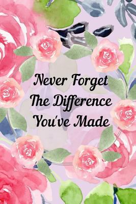 Never Forget The Difference You've Made: Retirement or Leaving Notebook Gift for Teacher, School Counselor, Doctor, Nurse with Soft Floral Cover (Appr