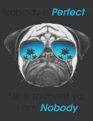 Notebook: Nobody Is Perfect I am Nobody Dog & Pug Lover Journal & Doodle Diary; 120 College Ruled Pages for Writing and Drawing - 8.5x11 in.