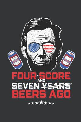 Notebook: Four Score Seven Years Ago Beers Abe Lincoln Patriot Journal & Doodle Diary; 120 College Ruled Pages for Writing and Drawing - 6x9 in.