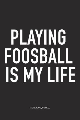 Playing Foosball Is My Life: A 6x9 Inch Matte Softcover Diary Notebook With 120 Blank Lined Pages And A Funny Table Soccer Sports Fanatic Cover Slogan