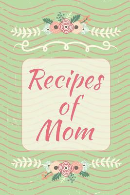 "Recipes of Mom: Kitchens Mothers Recipe Cookbook Organizer. For moms, woman, 6"" x 9"", 100 Pages, Glossy Cover, Perfect Bound. Made in USA."