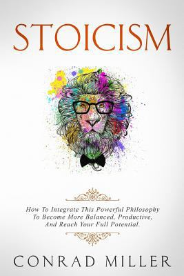 Stoicism: How To Integrate This Powerful Philosophy To Become More Balanced, Productive, And Reach Your Full Potential