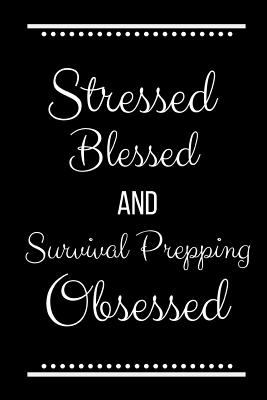 Stressed Blessed Survival Prepping Obsessed: Funny Slogan-120 Pages 6 x 9