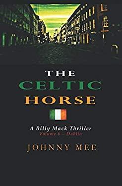 The Celtic Horse: Volume 6 - Dublin (A Billy Mack Thriller)