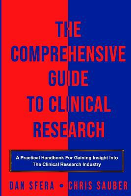 The Comprehensive Guide To Clinical Research: A Practical Handbook For Gaining Insight Into The Clinical Research Industry
