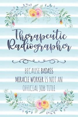 Therapeutic Radiographer: Because Badass Miracle Worker Is Not An Official Job Title (Blank Notebook - Funny Lined Journals for Doc)