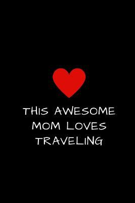 """This Awesome Mom Loves Traveling: Lined Journal for Women to Write In, Mother's Day Gift 6"""" x 9"""""""