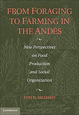 From Foraging to Farming in the Andes: New Perspectives on Food Production and Social Organization 9781107005273