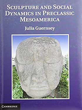 Sculpture and Social Dynamics in Preclassic Mesoamerica 9781107012462