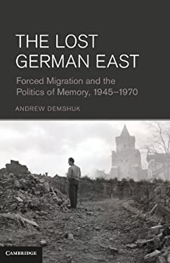 The Lost German East: Forced Migration and the Politics of Memory, 1945-1970