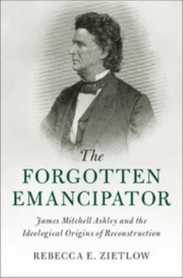 The Forgotten Emancipator: James Mitchell Ashley and the Ideological Origins of Reconstruction (Cambridge Historical Studies in American Law and Socie