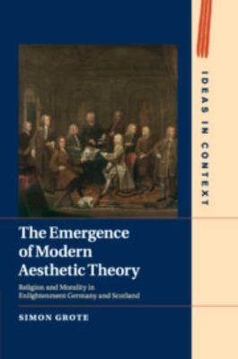 The Emergence of Modern Aesthetic Theory: Religion and Morality in Enlightenment Germany and Scotland (Ideas in Context)