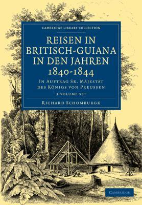 Reisen in Britisch-Guiana in Den Jahren 1840 1844 3 Volume Set: In Auftrag Sr. Majestat Des Konigs Von Preussen 9781108023399