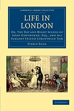 Life in London: Or, the Day and Night Scenes of Jerry Hawthorne, Esq., and His Elegant Friend Corinthian Tom, Accompanied by Bob Logic 9781108036429